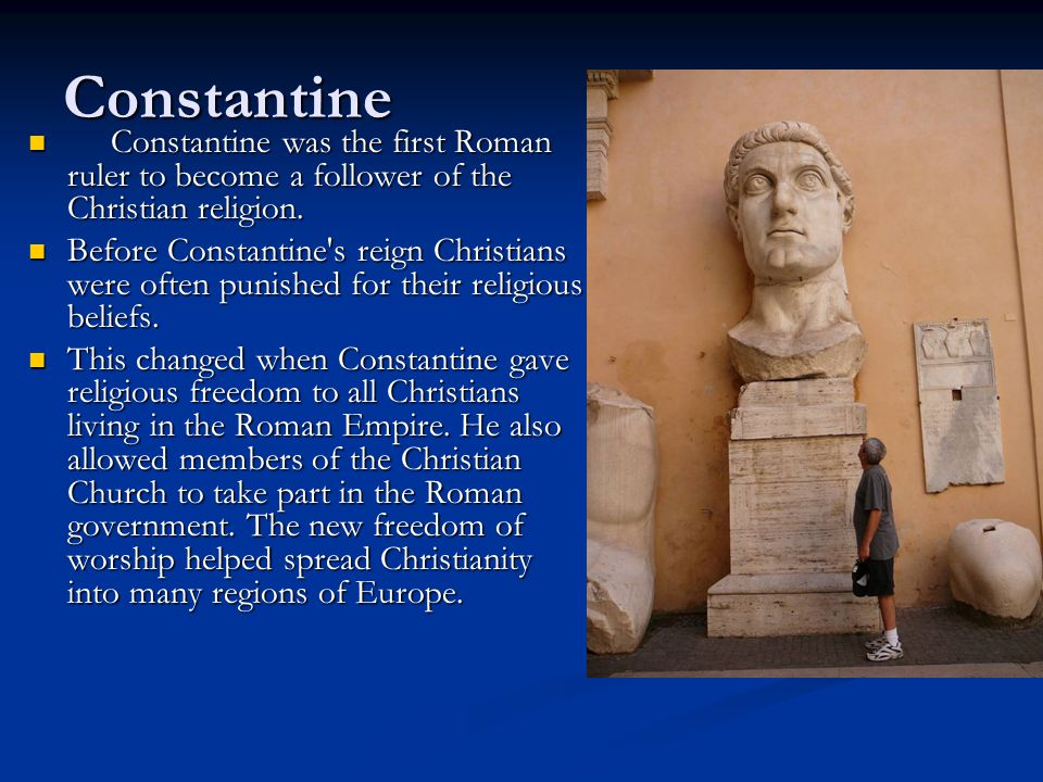 Constantine Constantine was the first Roman ruler to become a follower of the Christian religion. Constantine was the first Roman ruler to become a fo