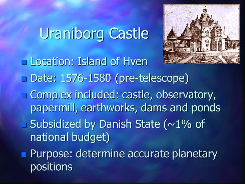 Uraniborg Castle n Location: Island of Hven n Date: 1576-1580 (pre-telescope) n Complex included: castle, observatory, papermill, earthworks, dams and ponds n Subsidized by Danish State (~1% of national budget) n Purpose: determine accurate planetary positions