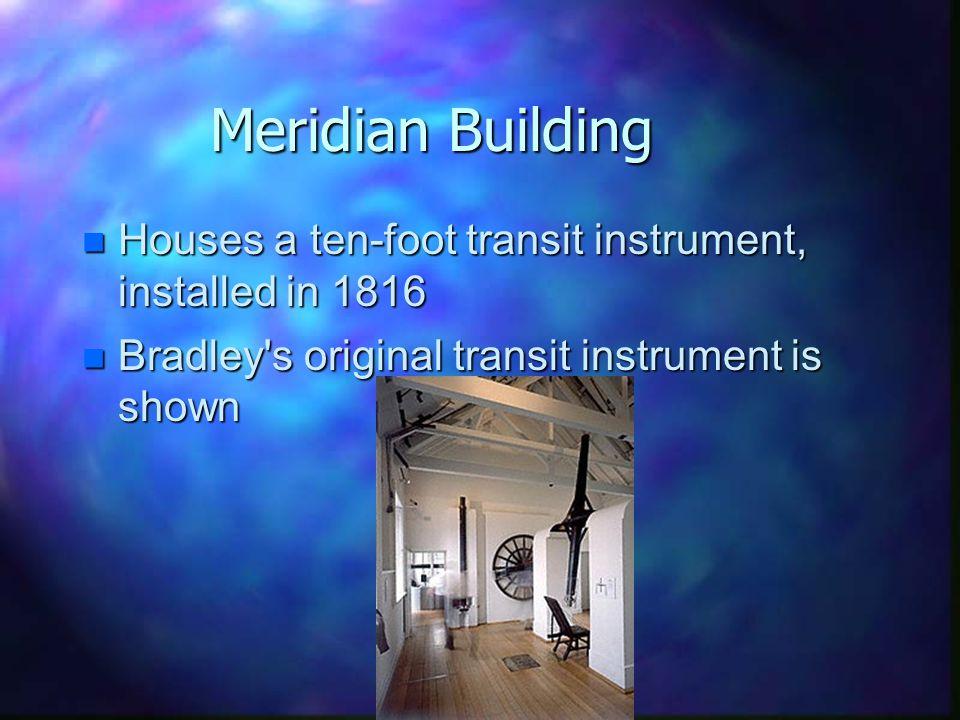 Meridian Building n Houses a ten-foot transit instrument, installed in 1816 n Bradley s original transit instrument is shown