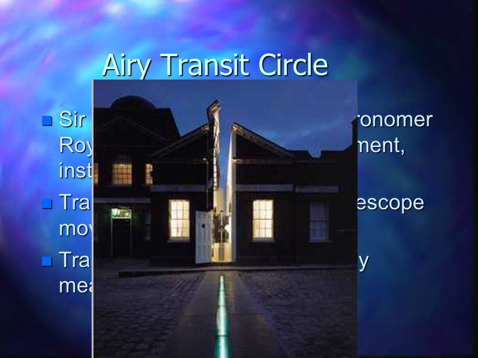 Airy Transit Circle n Sir George Biddell Airy (7th Astronomer Royal) designed a transit instrument, installed in 1850 n Transit circle: special type of telescope moves in a vertical circle n Transit circles used to accurately measure stellar positions