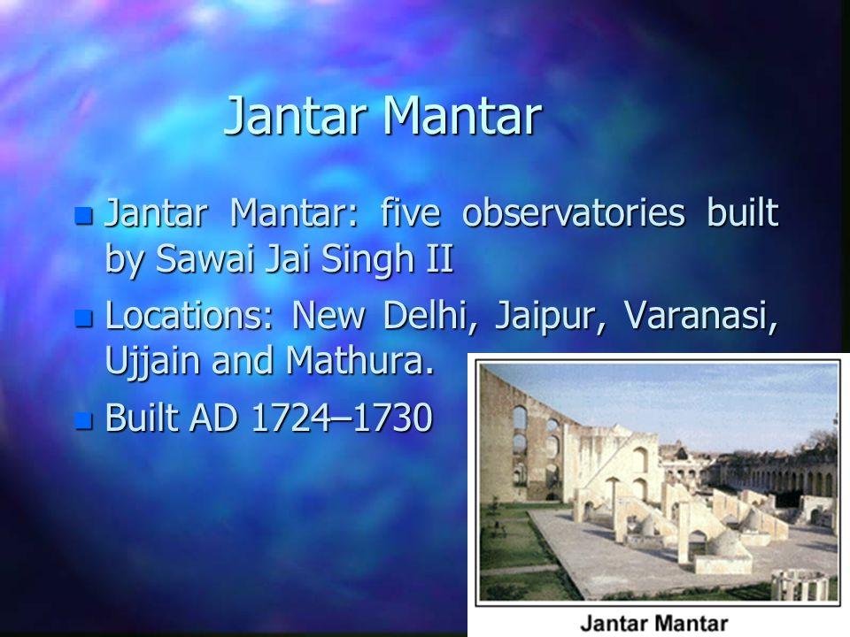 Jantar Mantar n Jantar Mantar: five observatories built by Sawai Jai Singh II n Locations: New Delhi, Jaipur, Varanasi, Ujjain and Mathura.