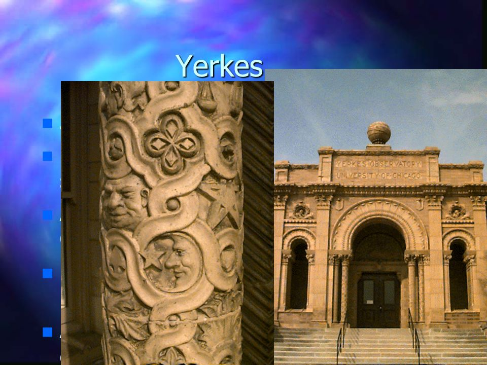 Yerkes n n Architect: Henry Ives Cobb n n Funded: Charles Yerkes (Chicago streetcars) n n Astronmer: George Ellery Hale (U.