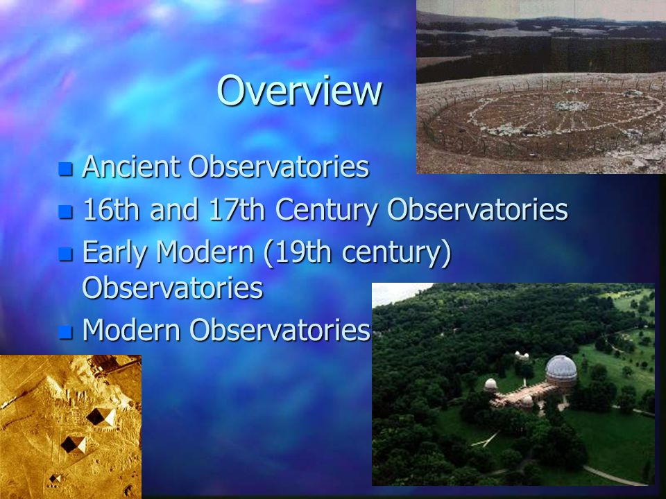 Overview n Ancient Observatories n 16th and 17th Century Observatories n Early Modern (19th century) Observatories n Modern Observatories