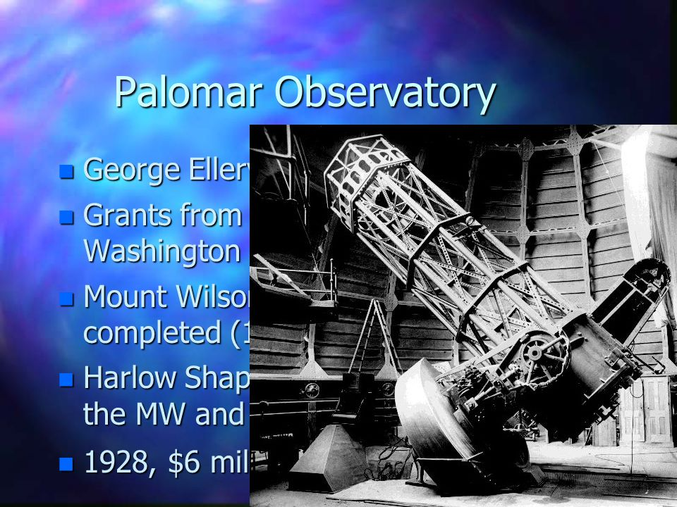 Palomar Observatory n George Ellery Hale (Yerkes) n Grants from Carnegie Institution of Washington n Mount Wilson 60-inch reflector first completed (1908) n Harlow Shapley measures the size of the MW and our position in it n 1928, $6 million grant from Rockefeller