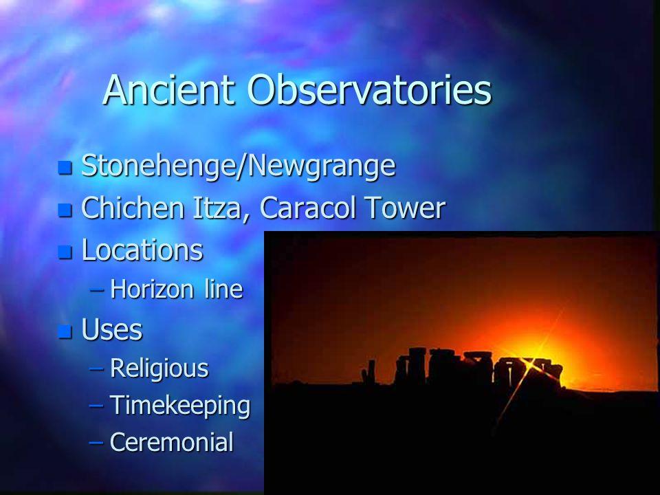 Ancient Observatories n Stonehenge/Newgrange n Chichen Itza, Caracol Tower n Locations –Horizon line n Uses –Religious –Timekeeping –Ceremonial