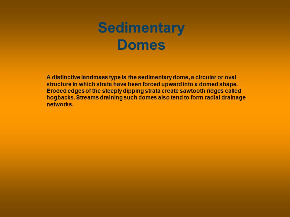 Sedimentary Domes A distinctive landmass type is the sedimentary dome, a circular or oval structure in which strata have been forced upward into a domed shape.
