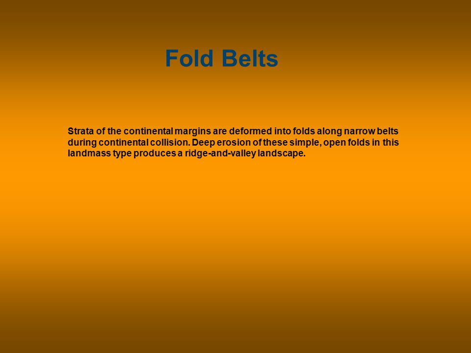 Fold Belts Strata of the continental margins are deformed into folds along narrow belts during continental collision.