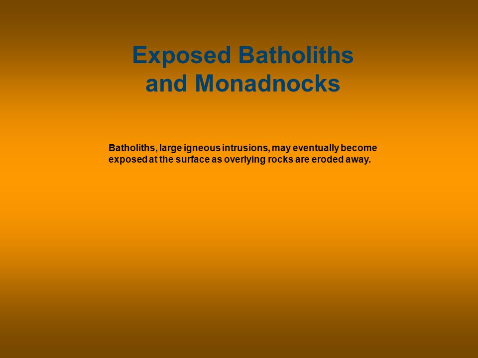Exposed Batholiths and Monadnocks Batholiths, large igneous intrusions, may eventually become exposed at the surface as overlying rocks are eroded away.