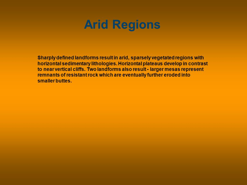 Arid Regions Sharply defined landforms result in arid, sparsely vegetated regions with horizontal sedimentary lithologies.