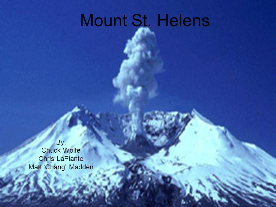 Mount St. Helens By: Chuck Wolfe Chris LaPlante Matt 'Chang' Madden