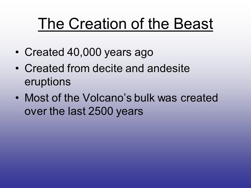 The Creation of the Beast Created 40,000 years ago Created from decite and andesite eruptions Most of the Volcano's bulk was created over the last 250