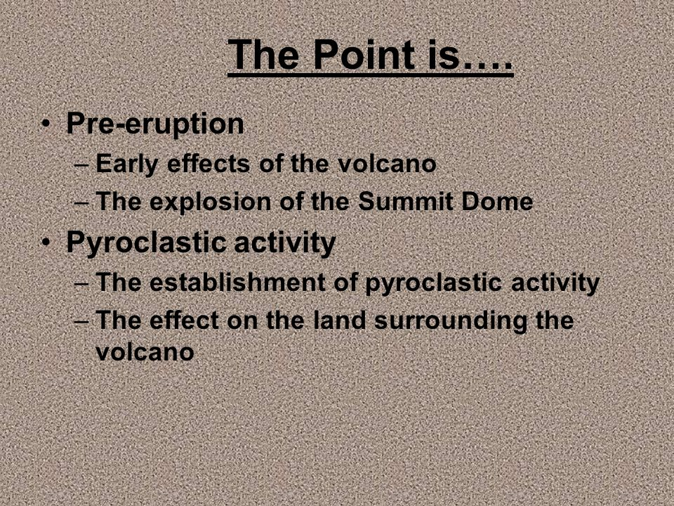 The Point is…. Pre-eruption –Early effects of the volcano –The explosion of the Summit Dome Pyroclastic activity –The establishment of pyroclastic act