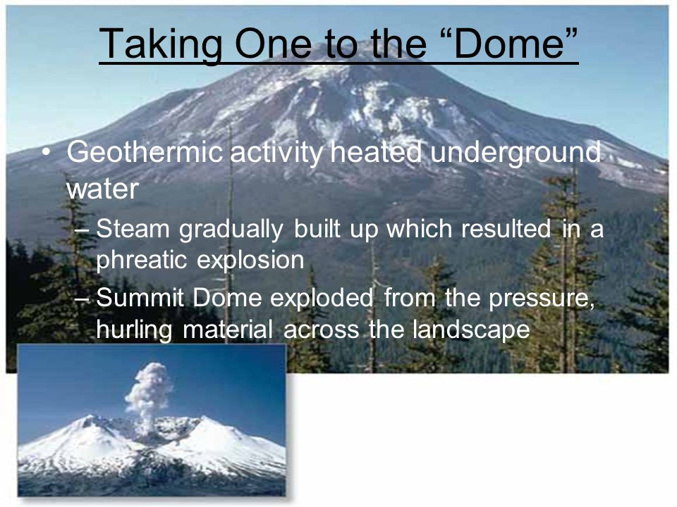 "Taking One to the ""Dome"" Geothermic activity heated underground water –Steam gradually built up which resulted in a phreatic explosion –Summit Dome ex"