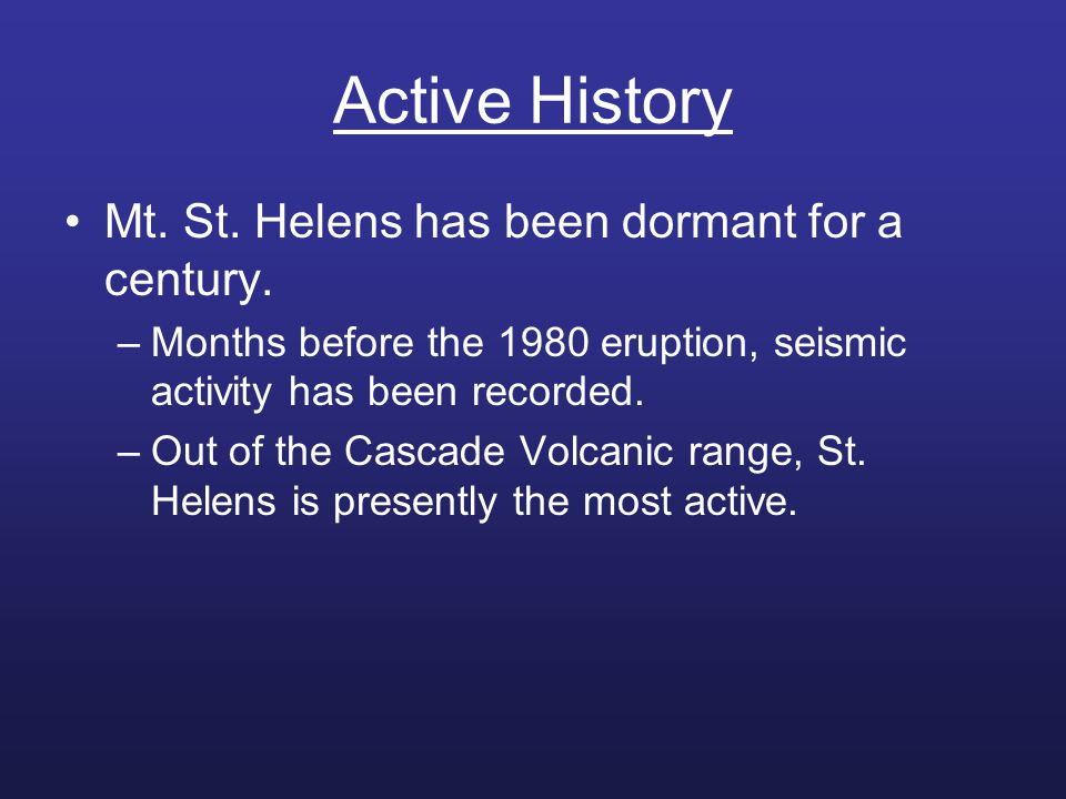 Active History Mt. St. Helens has been dormant for a century. –Months before the 1980 eruption, seismic activity has been recorded. –Out of the Cascad