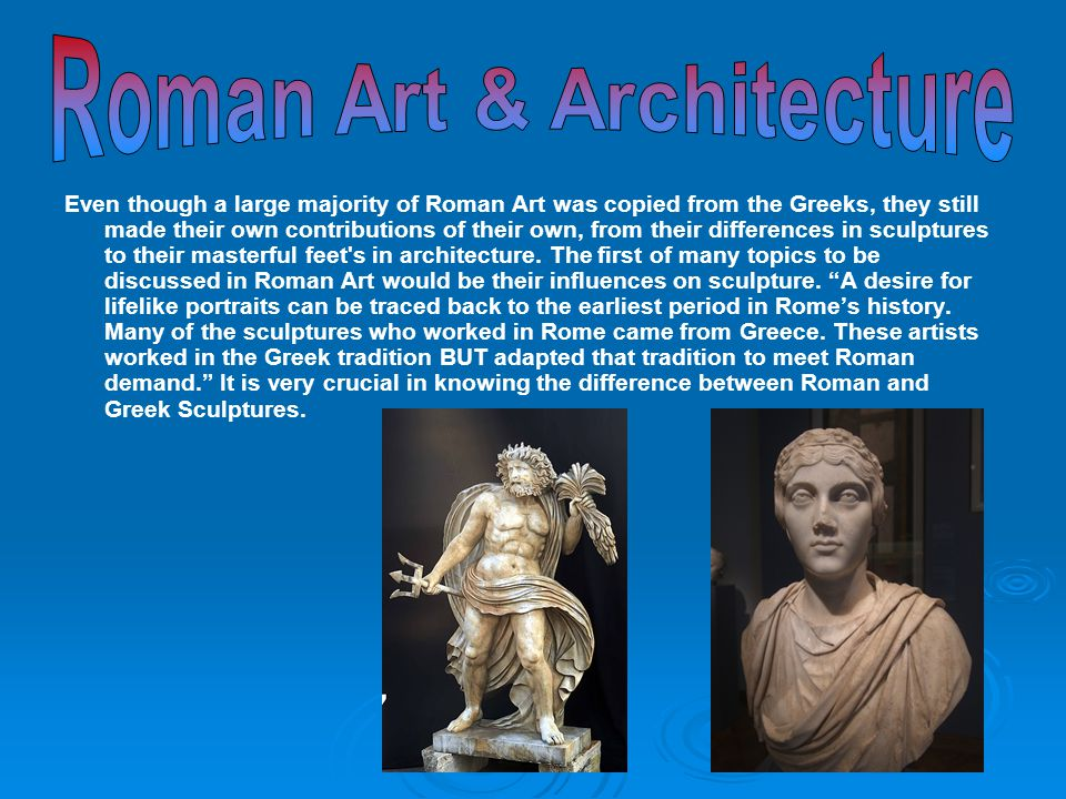 The Differences between Roman Sculpture and Greek Sculpture: Roman Sculpture Greek Sculpture 1) 1) Wanted theirs to look more realistic 1) Preferred idealistic portraits 2) 2) Were meant to use as private needs.