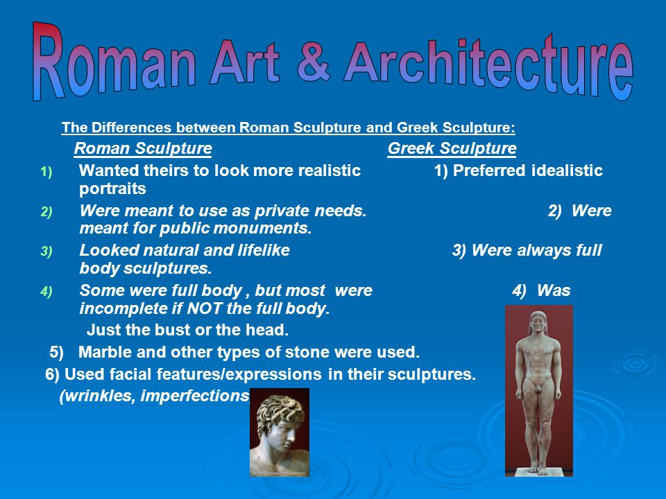 The Differences between Roman Sculpture and Greek Sculpture: Roman Sculpture Greek Sculpture 1) 1) Wanted theirs to look more realistic 1) Preferred i
