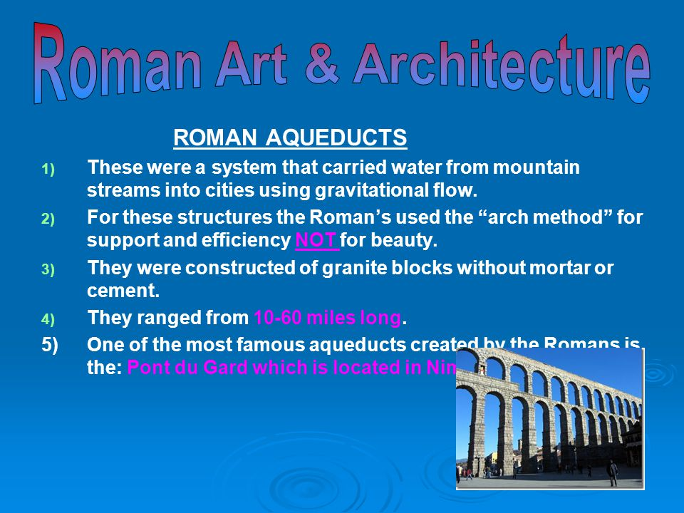 ROMAN AQUEDUCTS 1) 1) These were a system that carried water from mountain streams into cities using gravitational flow. 2) 2) For these structures th