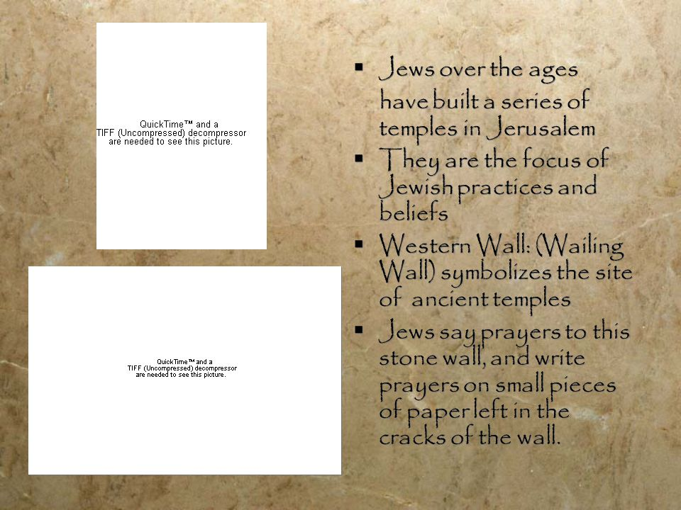  Jews over the ages have built a series of temples in Jerusalem  They are the focus of Jewish practices and beliefs  Western Wall: (Wailing Wall) symbolizes the site of ancient temples  Jews say prayers to this stone wall, and write prayers on small pieces of paper left in the cracks of the wall.