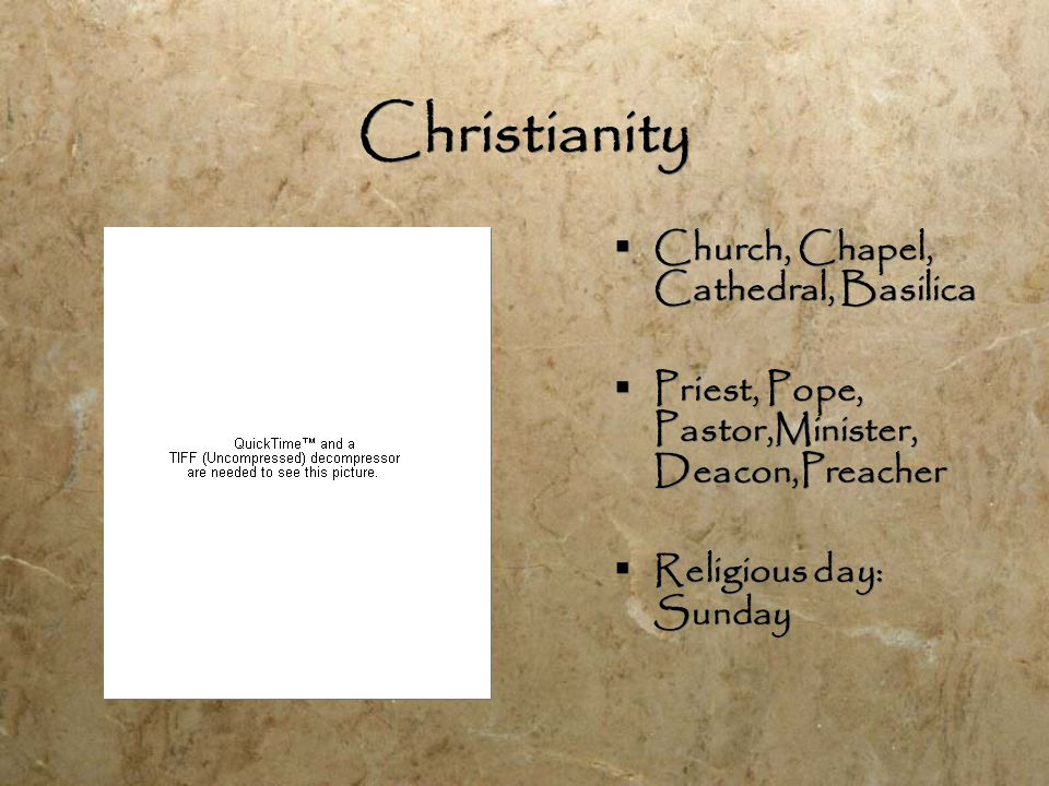 Christianity  Church, Chapel, Cathedral, Basilica  Priest, Pope, Pastor,Minister, Deacon,Preacher  Religious day: Sunday