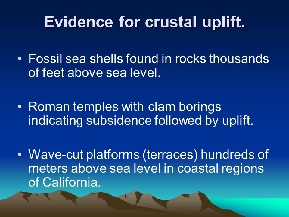 Evidence for crustal uplift. Fossil sea shells found in rocks thousands of feet above sea level.