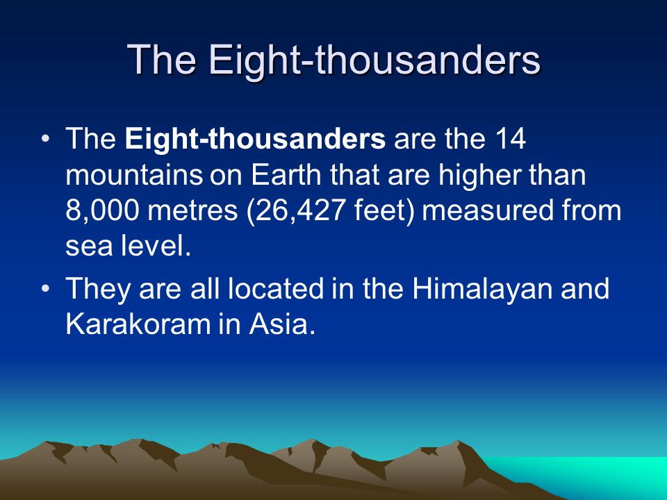 The Eight-thousanders The Eight-thousanders are the 14 mountains on Earth that are higher than 8,000 metres (26,427 feet) measured from sea level.