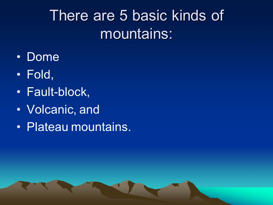 There are 5 basic kinds of mountains: Dome Fold, Fault-block, Volcanic, and Plateau mountains.