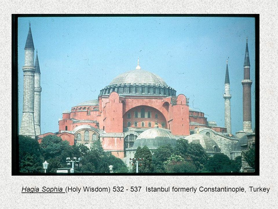 Hagia Sophia (Holy Wisdom) 532 - 537 Istanbul formerly Constantinople, Turkey