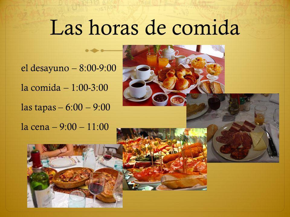 Las horas de comida el desayuno – 8:00-9:00 la comida – 1:00-3:00 las tapas – 6:00 – 9:00 la cena – 9:00 – 11:00