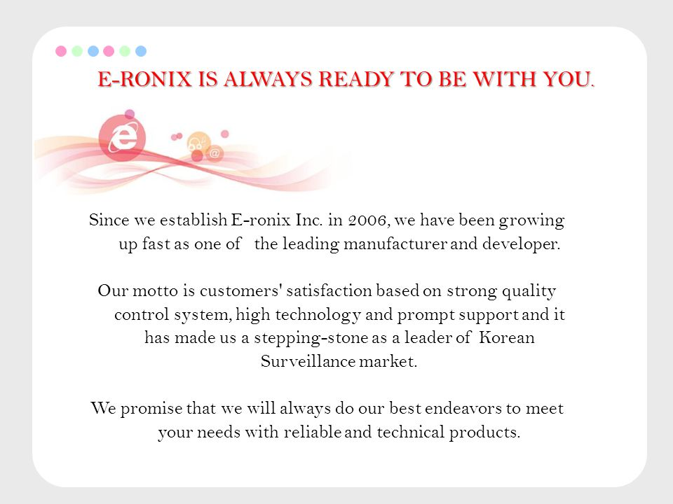 E-RONIX IS ALWAYS READY TO BE WITH YOU.Since we establish E-ronix Inc.