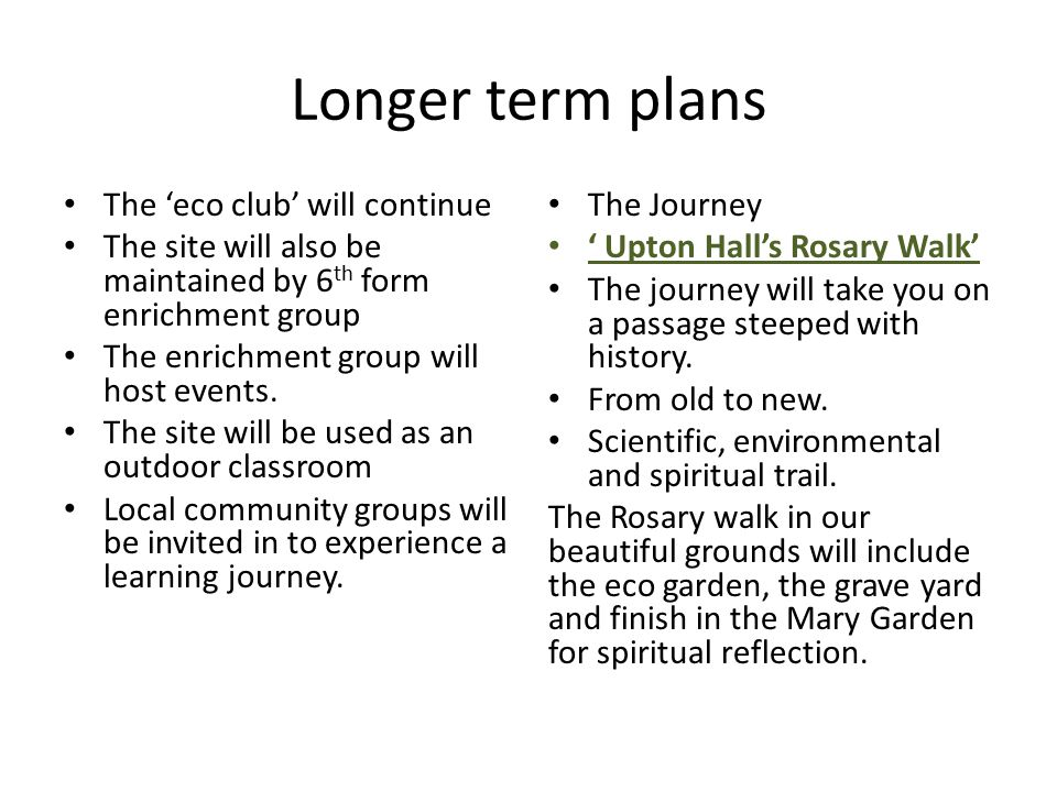 Longer term plans The 'eco club' will continue The site will also be maintained by 6 th form enrichment group The enrichment group will host events. T