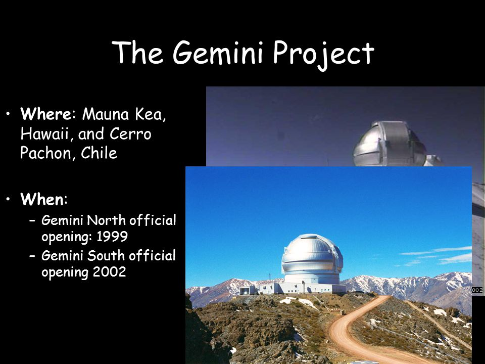 The Gemini Project Why: To exploit the best natural observing conditions to undertake a broad range of astronomical research programs within the national communities of the partner countries.