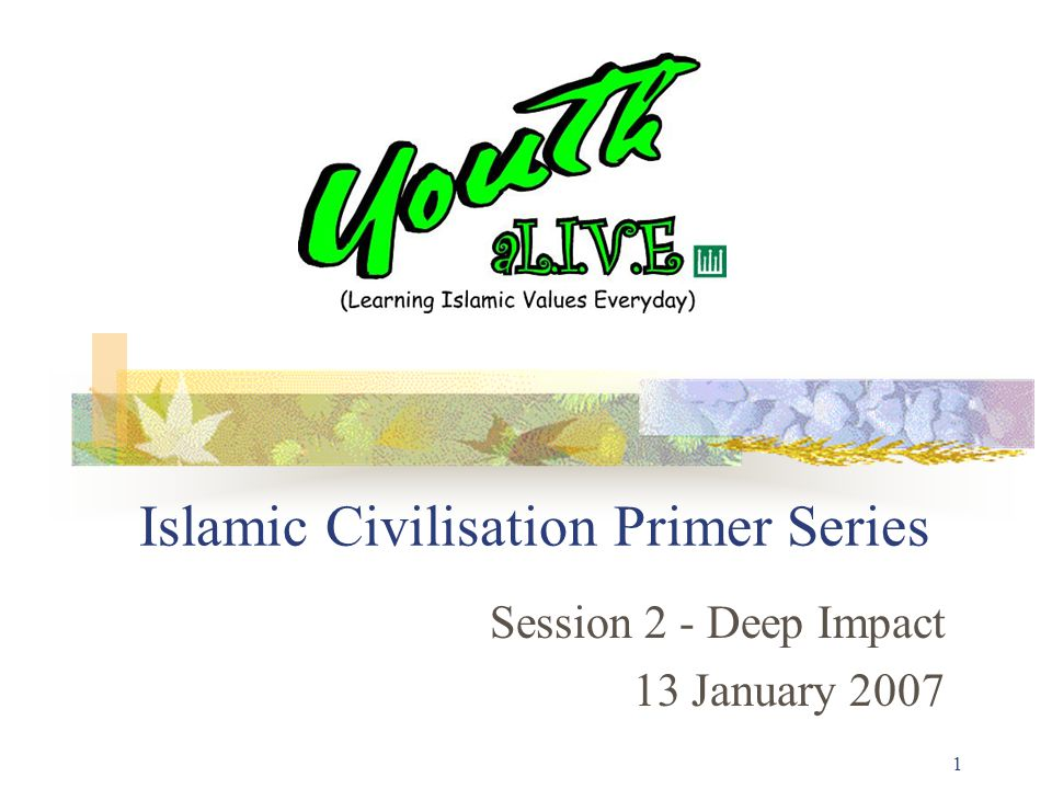 1 Islamic Civilisation Primer Series Session 2 - Deep Impact 13 January 2007