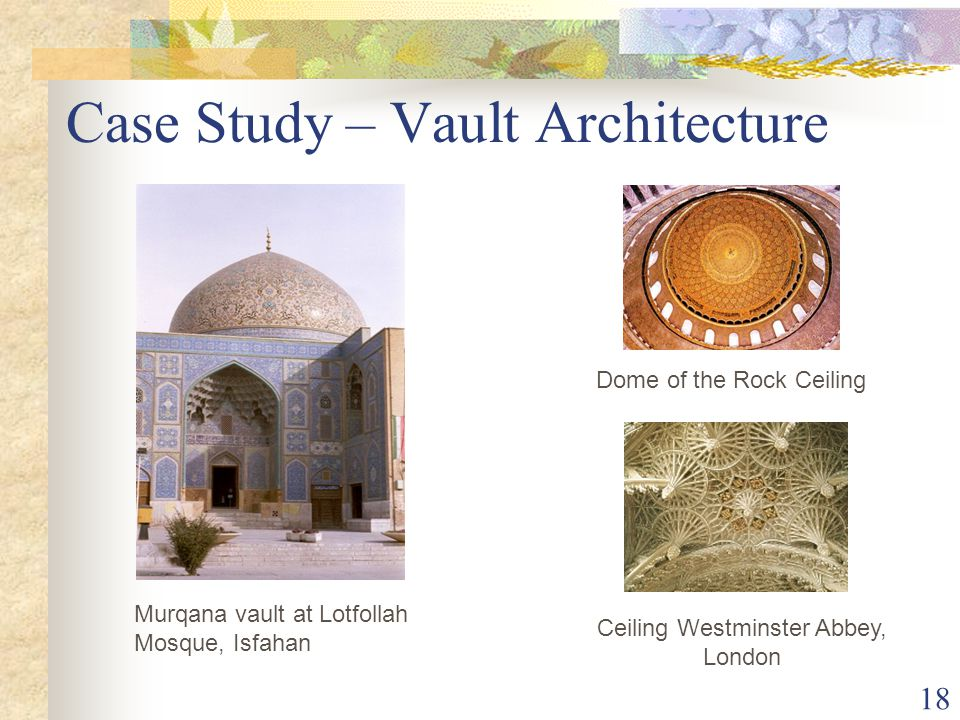 18 Case Study – Vault Architecture Ceiling Westminster Abbey, London Dome of the Rock Ceiling Murqana vault at Lotfollah Mosque, Isfahan