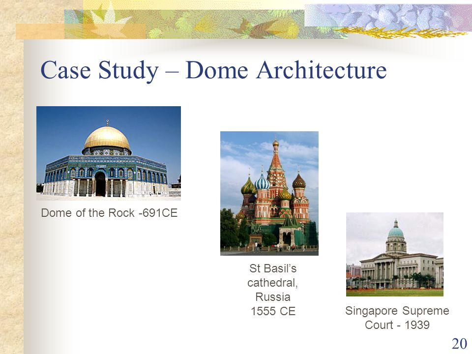 20 Case Study – Dome Architecture St Basil's cathedral, Russia 1555 CE Dome of the Rock -691CE Singapore Supreme Court - 1939