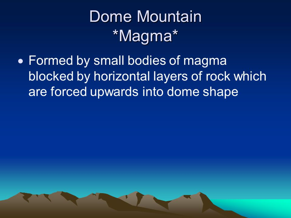 Dome Mountain *Magma*  Formed by small bodies of magma blocked by horizontal layers of rock which are forced upwards into dome shape