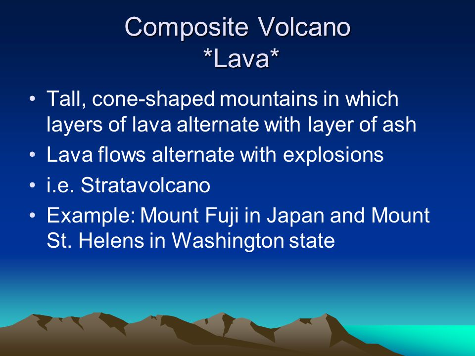 Composite Volcano *Lava* Tall, cone-shaped mountains in which layers of lava alternate with layer of ash Lava flows alternate with explosions i.e.