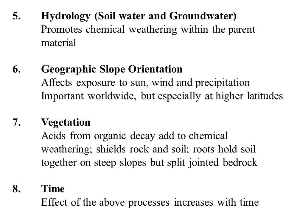 5.Hydrology (Soil water and Groundwater) Promotes chemical weathering within the parent material 6.Geographic Slope Orientation Affects exposure to sun, wind and precipitation Important worldwide, but especially at higher latitudes 7.Vegetation Acids from organic decay add to chemical weathering; shields rock and soil; roots hold soil together on steep slopes but split jointed bedrock 8.Time Effect of the above processes increases with time