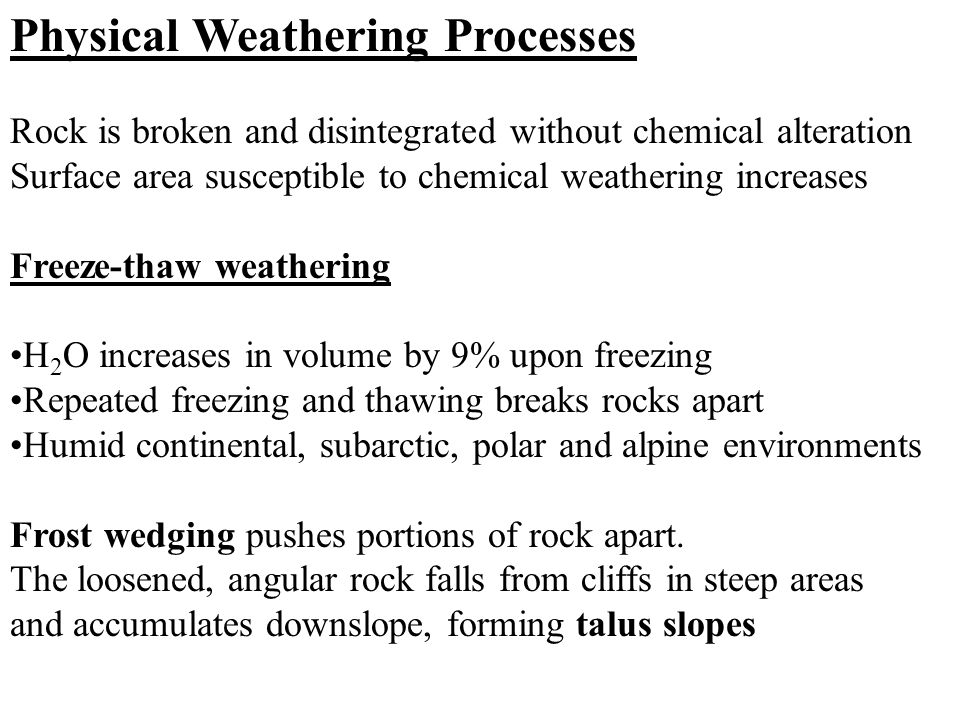 Physical Weathering Processes Rock is broken and disintegrated without chemical alteration Surface area susceptible to chemical weathering increases Freeze-thaw weathering H 2 O increases in volume by 9% upon freezing Repeated freezing and thawing breaks rocks apart Humid continental, subarctic, polar and alpine environments Frost wedging pushes portions of rock apart.