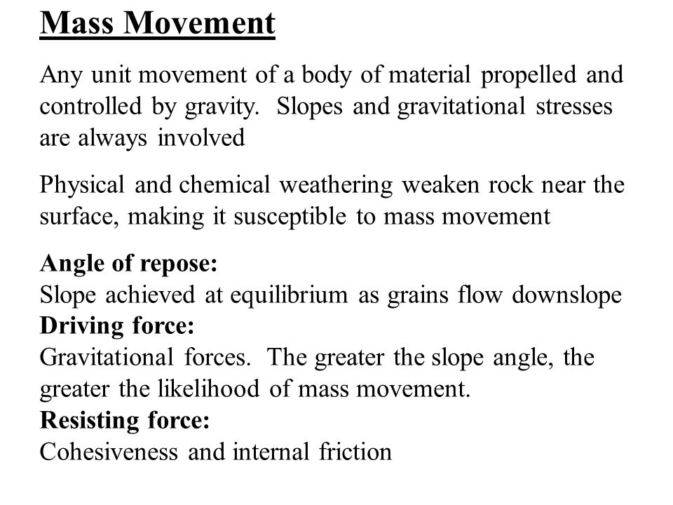 Mass Movement Any unit movement of a body of material propelled and controlled by gravity.