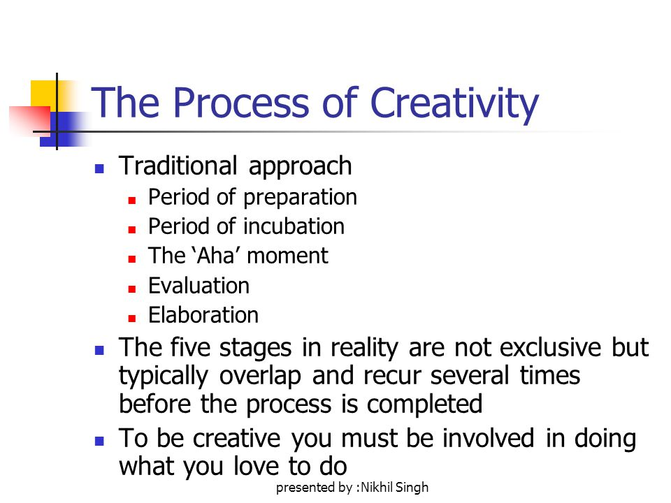 presented by :Nikhil Singh The Process of Creativity Traditional approach Period of preparation Period of incubation The 'Aha' moment Evaluation Elaboration The five stages in reality are not exclusive but typically overlap and recur several times before the process is completed To be creative you must be involved in doing what you love to do