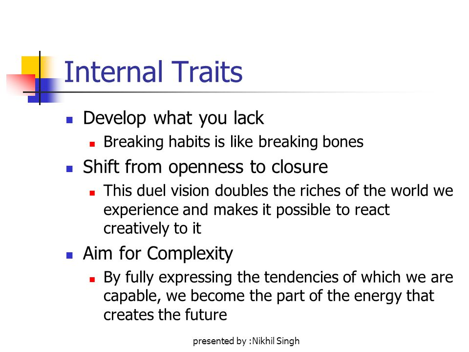 presented by :Nikhil Singh Internal Traits Develop what you lack Breaking habits is like breaking bones Shift from openness to closure This duel vision doubles the riches of the world we experience and makes it possible to react creatively to it Aim for Complexity By fully expressing the tendencies of which we are capable, we become the part of the energy that creates the future