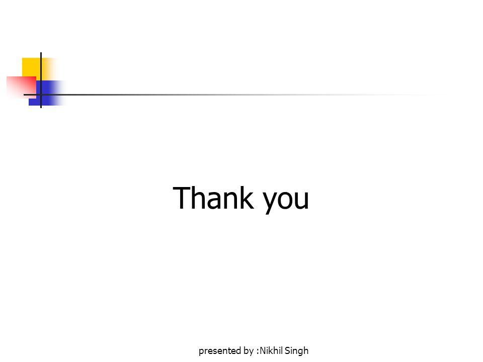 presented by :Nikhil Singh Thank you