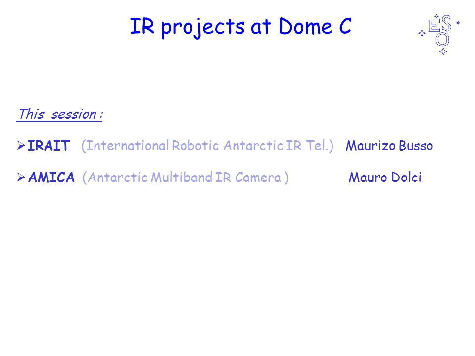 IR projects at Dome C This session :  IRAIT (International Robotic Antarctic IR Tel.) Maurizo Busso  AMICA (Antarctic Multiband IR Camera ) Mauro Dolci