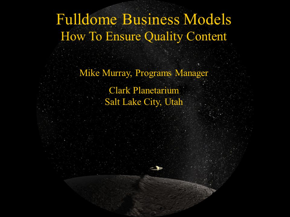 Fulldome Business Models How To Ensure Quality Content Mike Murray, Programs Manager Clark Planetarium Salt Lake City, Utah