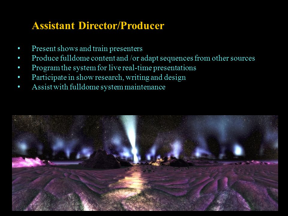 Assistant Director/Producer Present shows and train presenters Produce fulldome content and /or adapt sequences from other sources Program the system for live real-time presentations Participate in show research, writing and design Assist with fulldome system maintenance