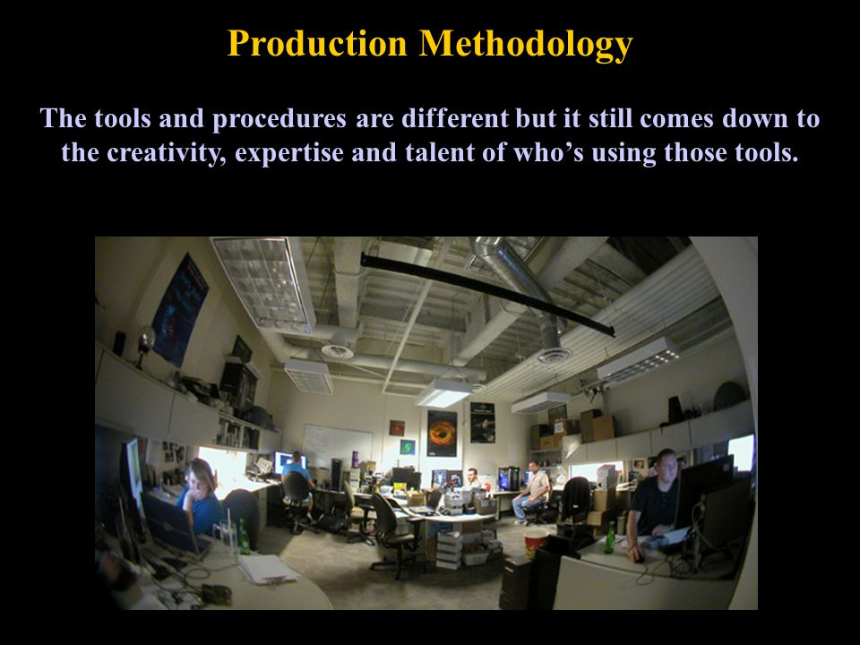 Production Methodology The tools and procedures are different but it still comes down to the creativity, expertise and talent of who's using those tools.