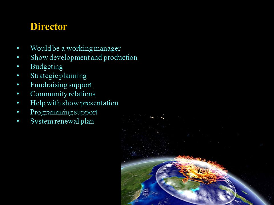Director Would be a working manager Show development and production Budgeting Strategic planning Fundraising support Community relations Help with show presentation Programming support System renewal plan