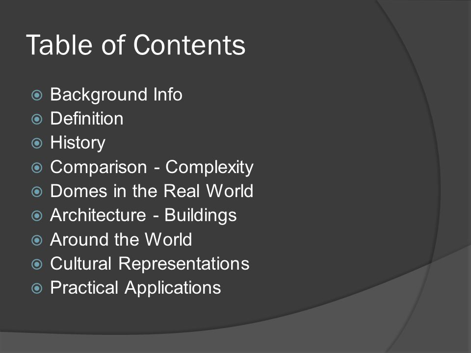 Table of Contents  Background Info  Definition  History  Comparison - Complexity  Domes in the Real World  Architecture - Buildings  Around the