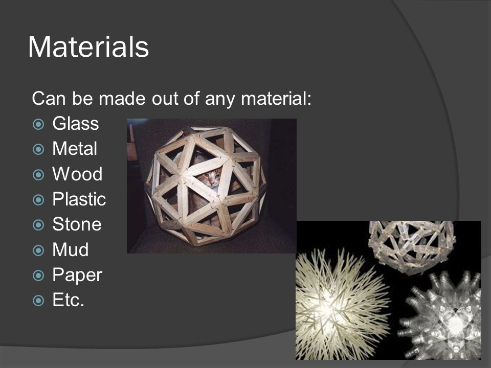 Materials Can be made out of any material:  Glass  Metal  Wood  Plastic  Stone  Mud  Paper  Etc.