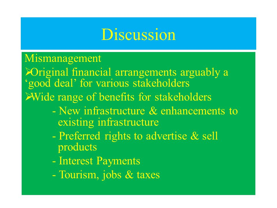 Discussion Mismanagement  Original financial arrangements arguably a 'good deal' for various stakeholders  Wide range of benefits for stakeholders - New infrastructure & enhancements to existing infrastructure - Preferred rights to advertise & sell products - Interest Payments - Tourism, jobs & taxes